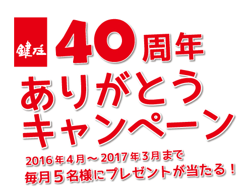 40周年ありがとうキャンペーン2016年4月~2017年3月まで毎月5名様にプレゼントが当たる!